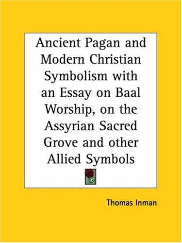 Download Ancient Pagan and Modern Christian Symbolism with an Essay on Baal Worship, on the Assyrian Sacred Grove and other Allied Symbols