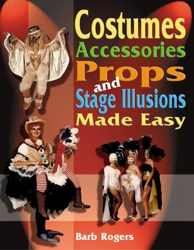 Costumes, Accessories, Props, And Stage Illusions Made Easy by Barb Rogers