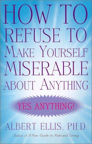 How to Refuse to Make Yourself Miserable about Anything by Albert Ellis